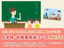 平成29年4月、上野原キャンパスのこども学科に小学校・幼稚園教諭コース開設予定